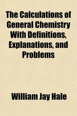 The Calculations of General Chemistry with Definitions, Explanations, and Problems