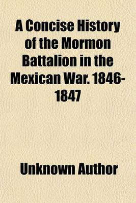 A Concise History of the Mormon Battalion in the Mexican War. 1846-1847