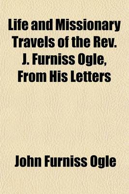 Life and Missionary Travels of the REV. J. Furniss Ogle, from His Letters