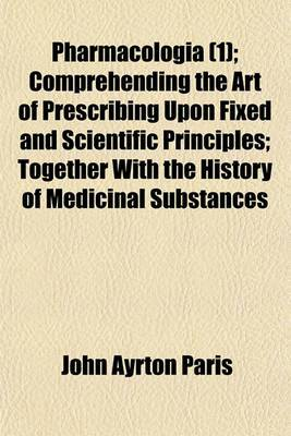 Pharmacologia (1); Comprehending the Art of Prescribing Upon Fixed and Scientific Principles; Together with the History of Medicinal Substances