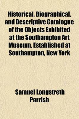 Historical, Biographical, and Descriptive Catalogue of the Objects Exhibited at the Southampton Art Museum, Established at Southampton, New York