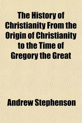 The History of Christianity from the Origin of Christianity to the Time of Gregory the Great