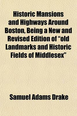 Historic Mansions and Highways Around Boston, Being a New and Revised Edition of  Old Landmarks and Historic Fields of Middlesex