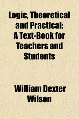 Logic, Theoretical and Practical; A Text-Book for Teachers and Students
