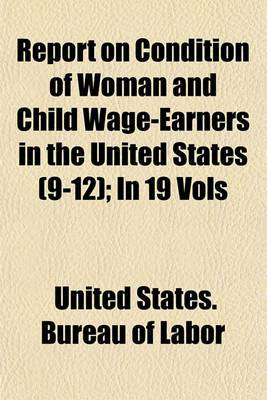 Report on Condition of Woman and Child Wage-Earners in the United States (9-12); In 19 Vols