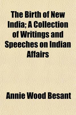 The Birth of New India; A Collection of Writings and Speeches on Indian Affairs