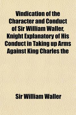 Vindication of the Character and Conduct of Sir William Waller, Knight Explanatory of His Conduct in Taking Up Arms Against King Charles the