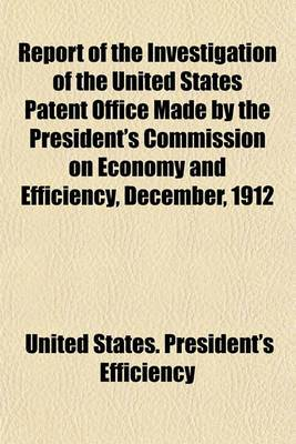 Report of the Investigation of the United States Patent Office Made by the President's Commission on Economy and Efficiency, December, 1912