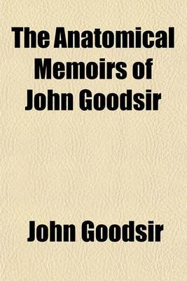 The Anatomical Memoirs of John Goodsir