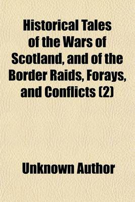 Historical Tales of the Wars of Scotland, and of the Border Raids, Forays, and Conflicts (Volume 2)