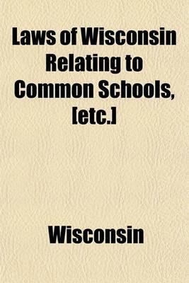 Laws of Wisconsin Relating to Common Schools, [Etc.]