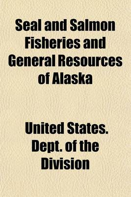 Seal and Salmon Fisheries and General Resources of Alaska