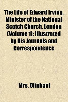 The Life of Edward Irving, Minister of the National Scotch Church, London (Volume 1); Illustrated by His Journals and Correspondence