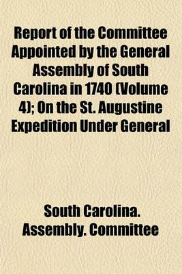 Report of the Committee Appointed by the General Assembly of South Carolina in 1740 (Volume 4); On the St. Augustine Expedition Under General