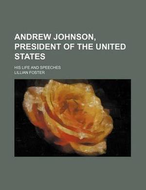 Andrew Johnson, President of the United States; His Life and Speeches