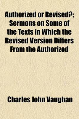 Authorized or Revised?; Sermons on Some of the Texts in Which the Revised Version Differs from the Authorized