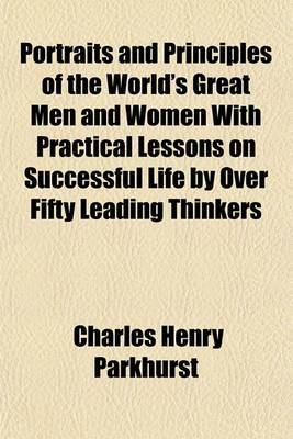 Portraits and Principles of the World's Great Men and Women with Practical Lessons on Successful Life by Over Fifty Leading Thinkers