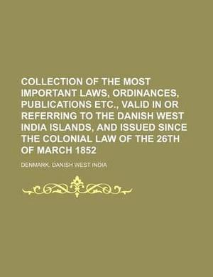Collection of the Most Important Laws, Ordinances, Publications Etc., Valid in or Referring to the Danish West India Islands, and Issued Since the Colonial Law of the 26th of March 1852