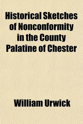 Historical Sketches of Nonconformity in the County Palatine of Chester