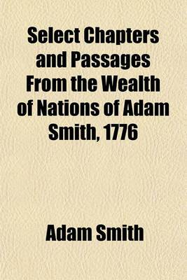 Select Chapters and Passages from the Wealth of Nations of Adam Smith, 1776