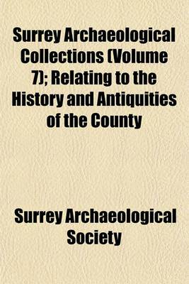 Surrey Archaeological Collections (Volume 7); Relating to the History and Antiquities of the County