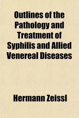 Outlines of the Pathology and Treatment of Syphilis and Allied Venereal Diseases