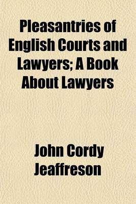 Pleasantries of English Courts and Lawyers; A Book about Lawyers