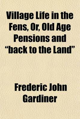 Village Life in the Fens, Or, Old Age Pensions and  Back to the Land