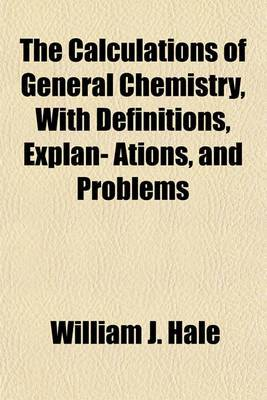The Calculations of General Chemistry, with Definitions, Explan- Ations, and Problems