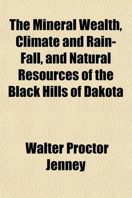 The Mineral Wealth, Climate and Rain-Fall, and Natural Resources of the Black Hills of Dakota