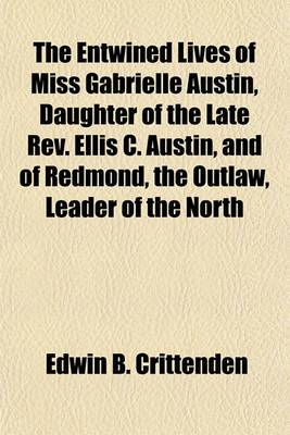 The Entwined Lives of Miss Gabrielle Austin, Daughter of the Late REV. Ellis C. Austin, and of Redmond, the Outlaw, Leader of the North