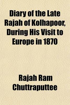 Diary of the Late Rajah of Kolhapoor, During His Visit to Europe in 1870