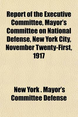 Report of the Executive Committee, Mayor's Committee on National Defense, New York City, November Twenty-First, 1917