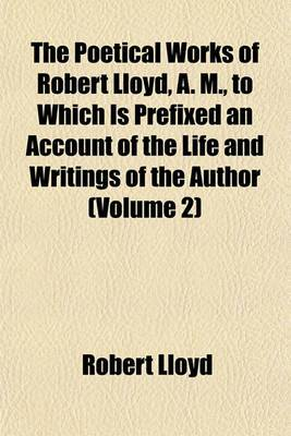 The Poetical Works of Robert Lloyd, A. M., to Which Is Prefixed an Account of the Life and Writings of the Author (Volume 2)
