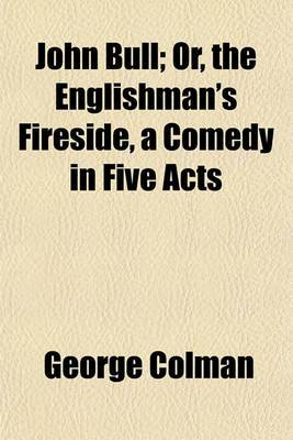 John Bull; Or, the Englishman's Fireside, a Comedy in Five Acts