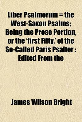 Liber Psalmorum = the West-Saxon Psalms; Being the Prose Portion, or the 'First Fifty, ' of the So-Called Paris Psalter: Edited from the