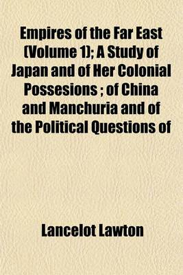 Empires of the Far East (Volume 1); A Study of Japan and of Her Colonial Possesions; Of China and Manchuria and of the Political Questions of