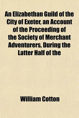 An Elizabethan Guild of the City of Exeter, an Account of the Proceeding of the Society of Merchant Adventurers, During the Latter Half of the