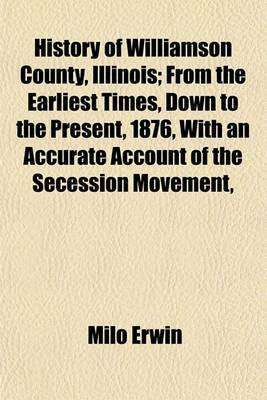 History of Williamson County, Illinois; From the Earliest Times, Down to the Present, 1876, with an Accurate Account of the Secession Movement,