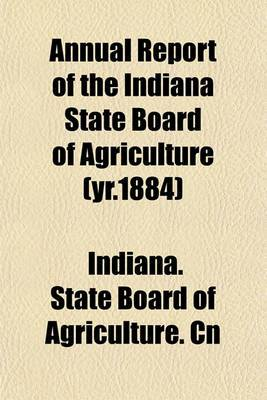 Annual Report of the Indiana State Board of Agriculture (Yr.1884)