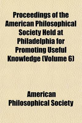 Proceedings of the American Philosophical Society Held at Philadelphia for Promoting Useful Knowledge (Volume 6)