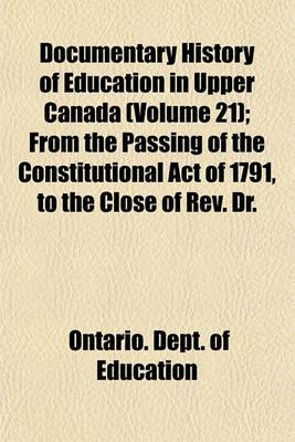 Documentary History of Education in Upper Canada (Volume 21); From the Passing of the Constitutional Act of 1791, to the Close of REV. Dr.