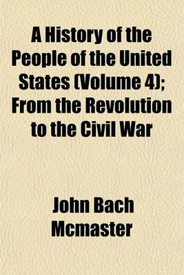 A History of the People of the United States (Volume 4); From the Revolution to the Civil War