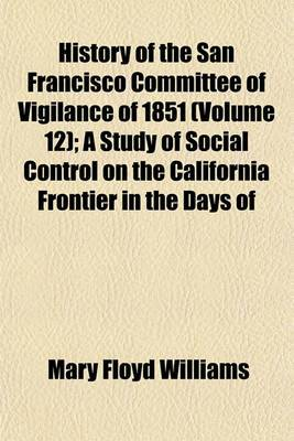 History of the San Francisco Committee of Vigilance of 1851 (Volume 12); A Study of Social Control on the California Frontier in the Days of