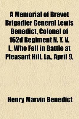 A Memorial of Brevet Brigadier General Lewis Benedict, Colonel of 162d Regiment N. Y. V. I., Who Fell in Battle at Pleasant Hill, La., April 9,
