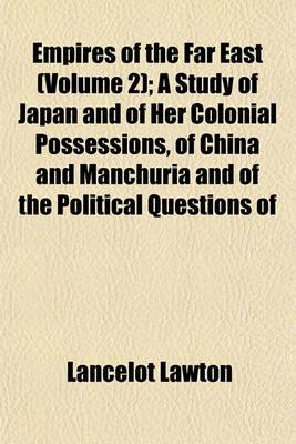 Empires of the Far East; A Study of Japan and of Her Colonial Possessions, of China and Manchuria and of the Political Questions of Eastern Asia and the Pacific Volume 2