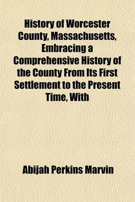 History of Worcester County, Massachusetts, Embracing a Comprehensive History of the County from Its First Settlement to the Present Time, with