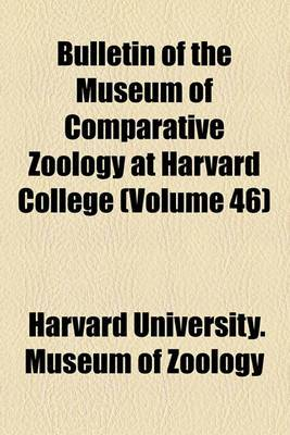 Bulletin of the Museum of Comparative Zoology at Harvard College (Volume 46)