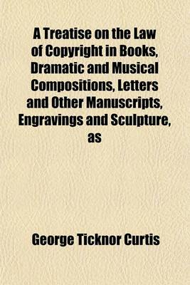 A Treatise on the Law of Copyright in Books, Dramatic and Musical Compositions, Letters and Other Manuscripts, Engravings and Sculpture, as
