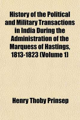 History of the Political and Military Transactions in India During the Administration of the Marquess of Hastings, 1813-1823 (Volume 1)